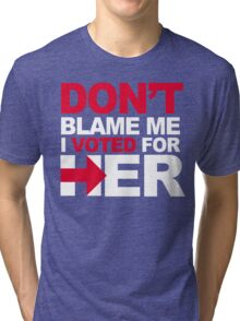 Don't blame me, I voted for Her Tri-blend T-Shirt