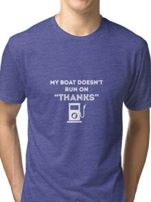 My Boat Doesn't Run On Thanks Tri-blend T-Shirt