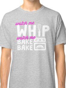 Watch Me Whip Watch Me Bake Bake Classic T-Shirt