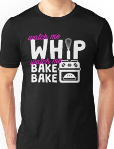 Watch Me Whip Watch Me Bake Bake Unisex T-Shirt