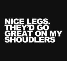 Nice Legs. They'd Go Great on My Shoulders by Bear Designs