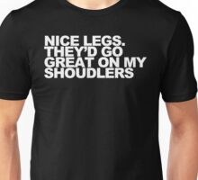 Nice Legs. They'd Go Great on My Shoulders Unisex T-Shirt