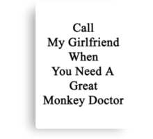 Call My Girlfriend When You Need A Great Monkey Doctor  Canvas Print