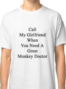 Call My Girlfriend When You Need A Great Monkey Doctor  Classic T-Shirt