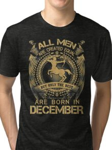 All Men Are Created Equal But Only The Best Are Born In December Tri-blend T-Shirt