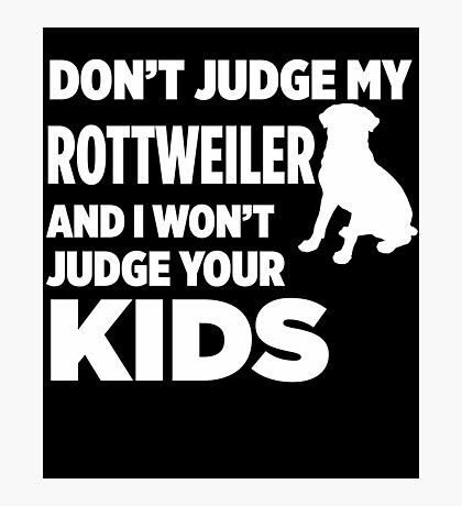 Don't Judge My Rottweiler & I Won't Judge Your Kids Photographic Print