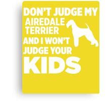 Don't Judge My Airedale Terrier & I Won't Judge Your Kids Canvas Print
