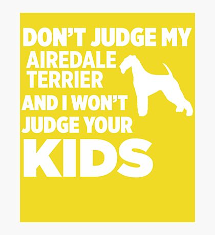 Don't Judge My Airedale Terrier & I Won't Judge Your Kids Photographic Print