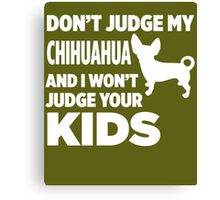 Don't Judge My Chihuahua & I Won't Judge Your Kids Canvas Print