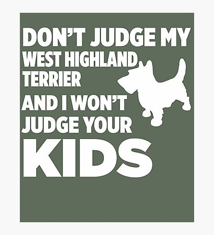 Don't Judge My West Highland Terrier & I Won't Judge Your Kids Photographic Print