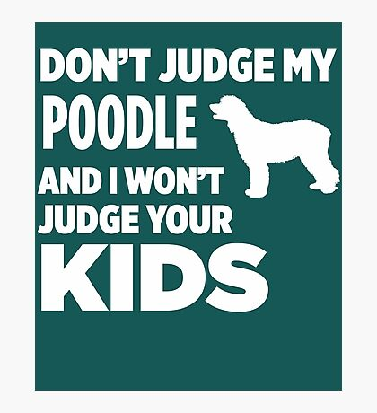 Don't Judge My Poodle & I Won't Judge Your Kids Photographic Print