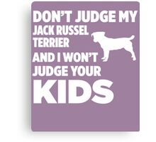 Don't Judge My Jack Russel Terrier & I Won't Judge Your Kids Canvas Print