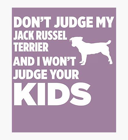 Don't Judge My Jack Russel Terrier & I Won't Judge Your Kids Photographic Print