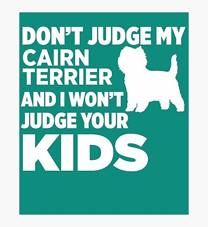 Don't Judge My Cairn Terriers & I Won't Judge Your Kids Photographic Print