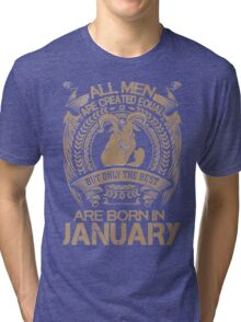 Capricorn. ALL MEN ARE CREATED EQUAL BUT ONLY THE BEST ARE BORN IN JANUARY Tri-blend T-Shirt