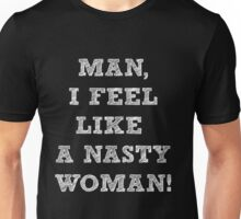 Man, I feel like a Nasty Woman - Funny  Unisex T-Shirt
