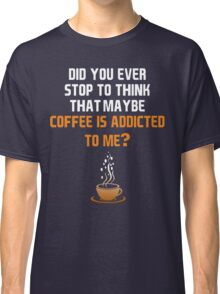 Coffee is addicted to me! Classic T-Shirt