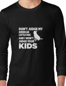 Don't Judge My Australian Cattle Dog & I Won't Judge Your Kids Long Sleeve T-Shirt
