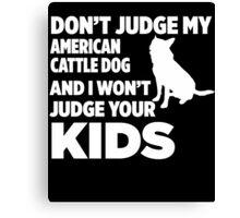 Don't Judge My Australian Cattle Dog & I Won't Judge Your Kids Canvas Print