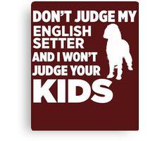 Don't Judge My English Setter & I Won't Judge Your Kids Canvas Print
