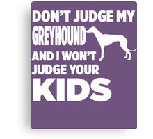 Don't Judge My Greyhound & I Won't Judge Your Kids Canvas Print
