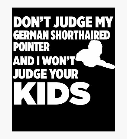 Don't Judge My German Shorthaired Pointer & I Won't Judge Your Kids Photographic Print