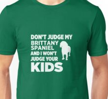 Don't Judge My Brittany Spaniel & I Won't Judge Your Kids Unisex T-Shirt