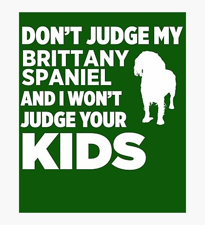 Don't Judge My Brittany Spaniel & I Won't Judge Your Kids Photographic Print