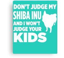 Don't Judge My Shiba Inu & I Won't Judge Your Kids Canvas Print
