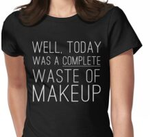 Well, today was a complete waste of makeup Womens Fitted T-Shirt