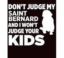 Don't Judge My Saint Bernard & I Won't Your Kids Photographic Print