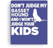 Don't Judge My Basset Hound & I Won't Your Kids Canvas Print