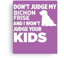 Don't Judge My Bichon Frise & I Won't Your Kids Canvas Print
