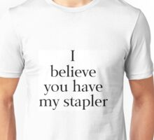 I Believe You Have My Stapler Unisex T-Shirt