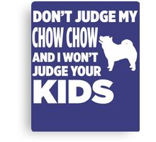 Don't Judge My Chow Chow & I Won't Your Kids Canvas Print