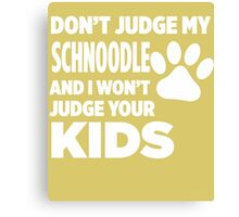 Don't Judge My Schnoodle & I Won't Judge Your Kids Canvas Print