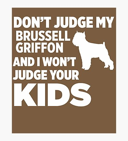 Don't Judge My Brussell Griffon I Won't Your Kids Photographic Print