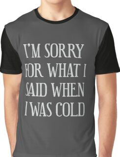 I'm Sorry For What I Said When I Was Cold Graphic T-Shirt