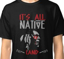 Native American - It's All Native Land Classic T-Shirt