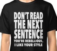 Dont Read The Next Sentence You're Rebellious, I Like Style Classic T-Shirt