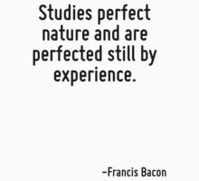 Studies perfect nature and are perfected still by experience. by Quotr