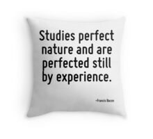 Studies perfect nature and are perfected still by experience. Throw Pillow