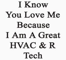 I Know You Love Me Because I Am A Great HVAC & R Tech  by supernova23