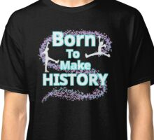 Born To Make History Classic T-Shirt