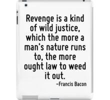 Revenge is a kind of wild justice, which the more a man's nature runs to, the more ought law to weed it out. iPad Case/Skin