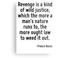 Revenge is a kind of wild justice, which the more a man's nature runs to, the more ought law to weed it out. Metal Print