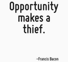 Opportunity makes a thief. by Quotr