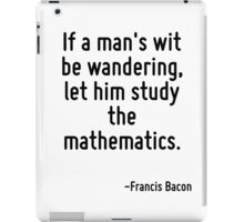 If a man's wit be wandering, let him study the mathematics. iPad Case/Skin