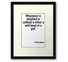 Whosoever is delighted in solitude is either a wild beast or a god. Framed Print