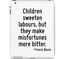 Children sweeten labours, but they make misfortunes more bitter. iPad Case/Skin